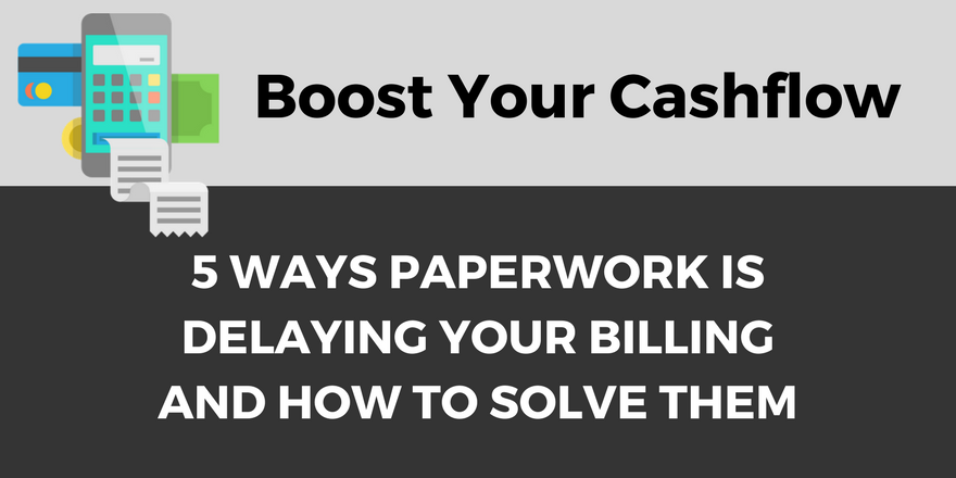5 Ways Paperwork is Delaying Your Billing and How to Solve Them